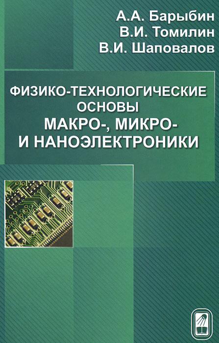 А. А. Барыбин, В. И. Томилин, В. И. Шаповалов Физико-технологические основы макро-, микро-, и наноэлектроники в и томилин физико химические основы технологии электронных средств