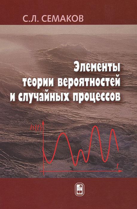 С. Л. Семаков Элементы теории вероятностей и случайных процессов