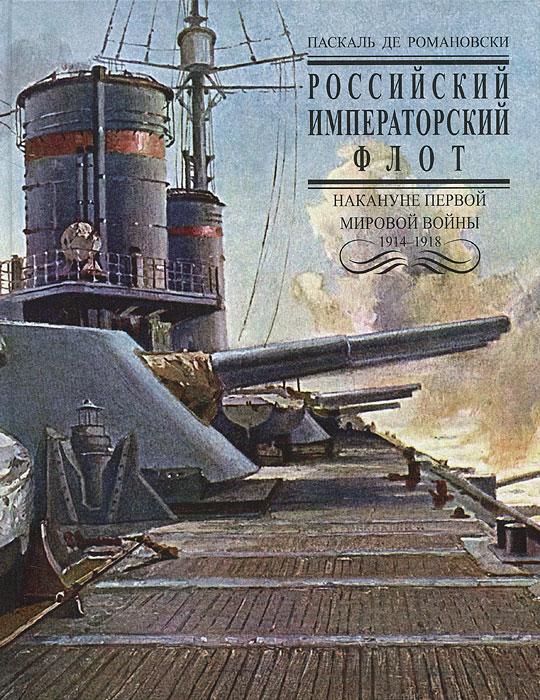 Паскаль де Романовски Российский Императорский флот накануне Первой Мировой войны 1914-1918 гг.