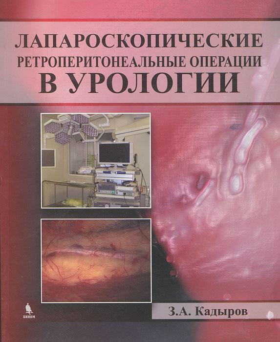 Лапароскопические ретроперитонеальные операции в урологии. З. А. Кадыров