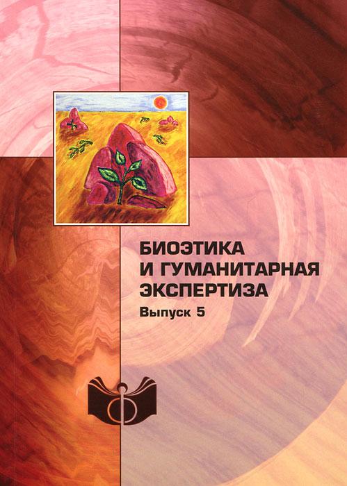 Биоэтика и гуманитарная экспертиза. Выпуск 5