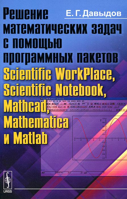 Решение математических задач с помощью программных пакетов Scientific WorkPlace, Scientific Notebook, Mathcad, Mathematica и Matlab