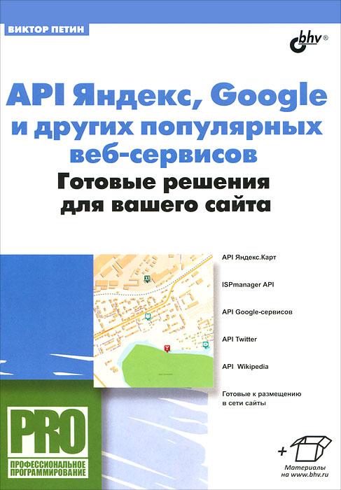 Виктор Петин API Яндекс, Google и других популярных веб-сервисов. Готовые решения для вашего сайта