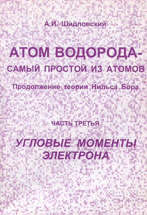 А. И. Шидловский Атом водорода - самый простой из атомов. Продолжение теории Нильса Бора. Часть 4. Угловые моменты электрона