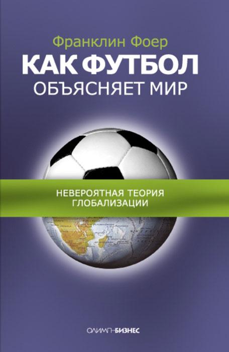Франклин Фоер Как футбол объясняет мир. Невероятная теория глобализации