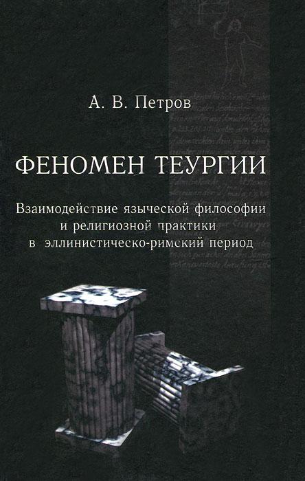 А. В. Петров Феномен теургии. Взаимодействие языческой философии и религиозной практики в эллинистическо-римский период