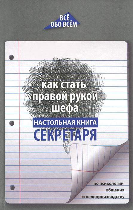 Как стать правой рукой шефа. Настольная книга секретаря по психологии общения и делопроизводству