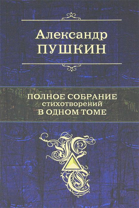 Александр Пушкин Александр Пушкин. Полное собрание стихотворений в одном томе
