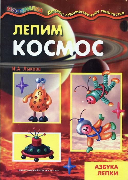 И. А. Лыкова Лепим космос. Азбука лепки поделки из соленого теста и пластилина