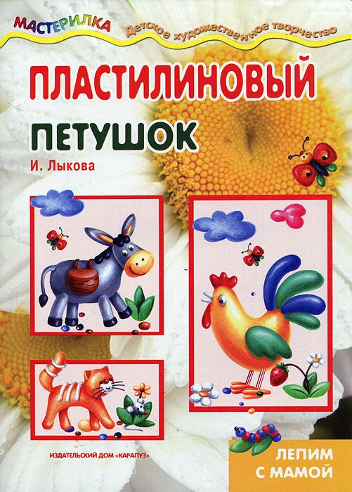 И. Лыкова Пластилиновый петушок. Лепим с мамой глиняный сюнь