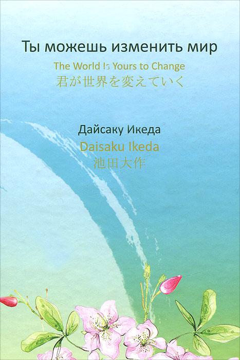 Дайсаку Икеда Ты можешь изменить мир / The World is yours to Change