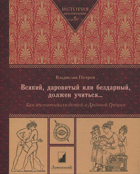Владислав Петров. Всякий, даровитый или бездарный, должен учиться...Как воспитывали детей в Древней Греции