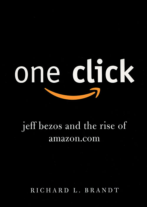 One Click: Jeff Bezos and the Rise of Amazon.com stone b the everything store jeff bezos and the age of amazon