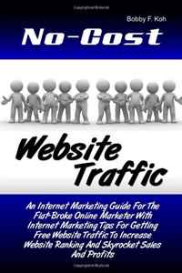 No-Cost Website Traffic: An Internet Marketing Guide For The Flat-Broke Online Marketer With Internet Marketing Tips For Getting Free Website Traffic ... Ranking And Skyrocket Sales And Profits Уцененный товар (№1)