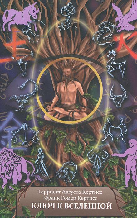 Ключ к Вселенной, или Духовная интерпретация чисел и символов. Книга 1. Гарриетт Августа Кертисс, Франк Гомер Кертисс