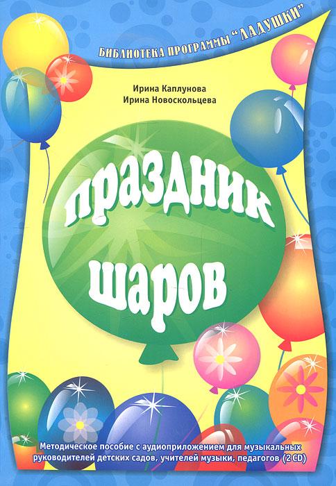 Ирина Каплунова, Ирина Новоскольцева Праздник шаров (+ 2 CD-ROM) праздник каждый день каплунова