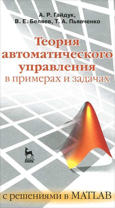 А. Р.Гайдук, В. Е. Беляев, Т. А. Пьявченко Теория автоматического управления в примерах и задачах с решениями в MATLAB