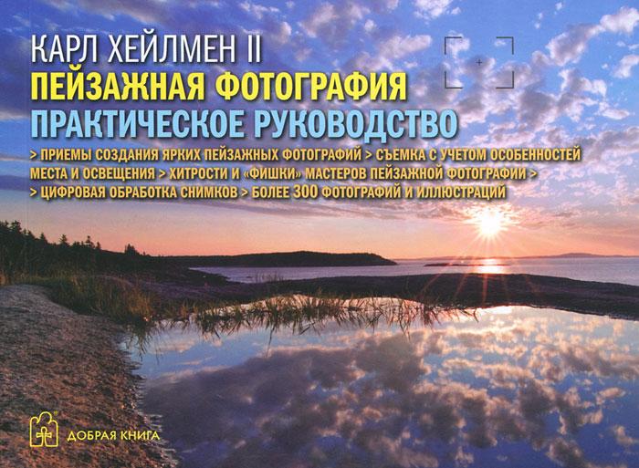 Карл Хейлмен II Пейзажная фотография. Практическое руководство ISBN: 978-5-98124-551-0