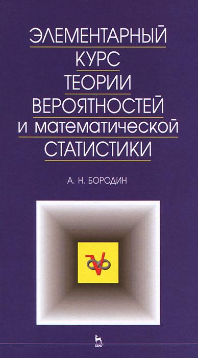 А. Н. Бородин Элементарный курс теории вероятностей и математической статистики