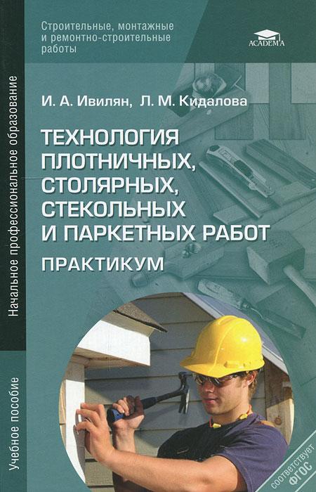 И. А. Ивилян, Л. М. Кидалова Технология плотничных, столярных, стекольных и паркетных работ