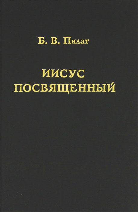 Б. В. Пилат Иисус Посвященный б в пилат по следам николая нотовича аргументы в пользу подлинности тибетского евангелия