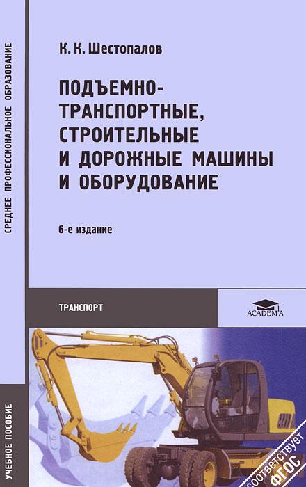 К. К. Шестопалов Подъемно-транспортные, строительные и дорожные машины и оборудование