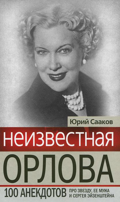Неизвестная Орлова. 100 анекдотов про звезду, ее мужа и Сергея Эйзенштейна