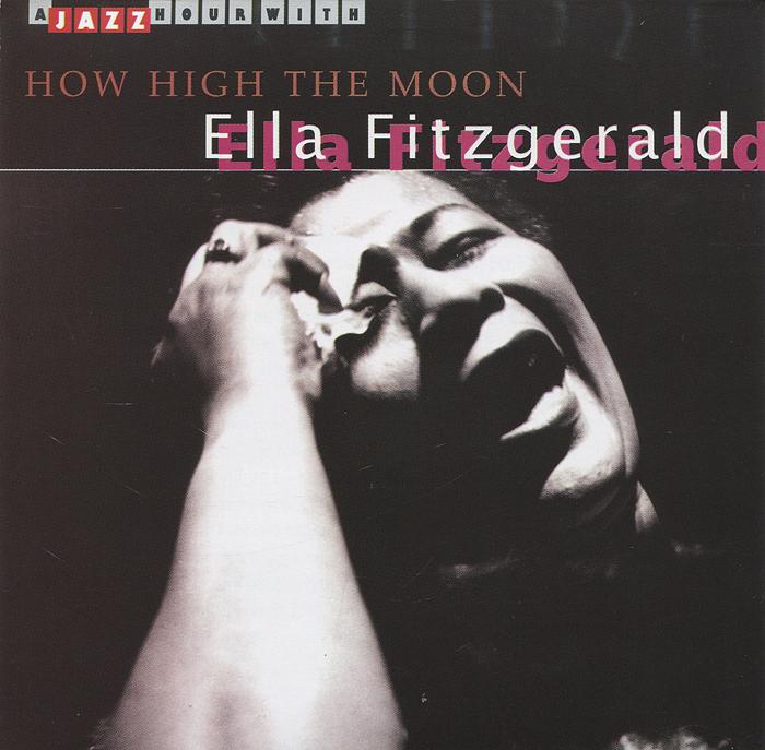 Элла Фитцжеральд Ella Fitzgerald. How High The Moon элла фитцжеральд ella fitzgerald three classic albums plus second set 2 cd