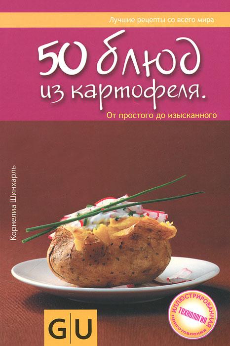 Корнелиа Шинхарль 50 блюд из картофеля. От простого до изысканного семенной картофель в елецком районе