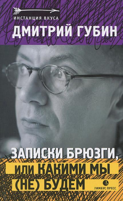 Дмитрий Губин Записки брюзги, или Какими мы (не) будем