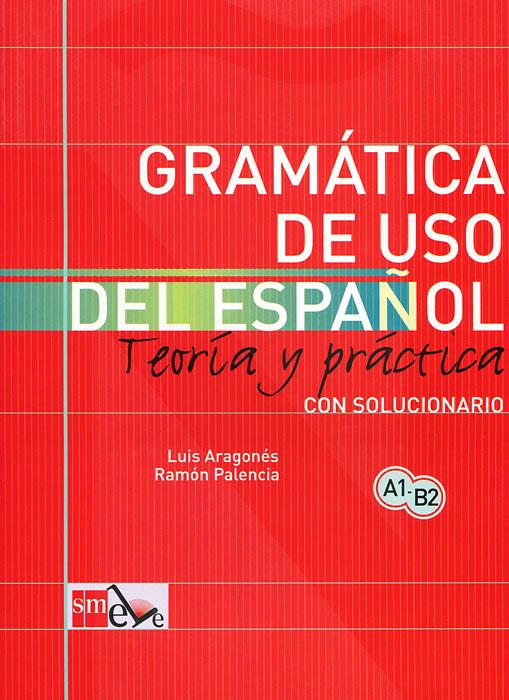 Gramatica de uso del espanol: Teoria y practica: Con solucionario