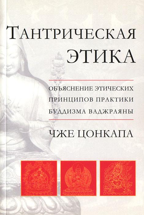 Чже Цонкапа Тантрическая этика. Объяснение этических принципов практики буддизма ваджраяны