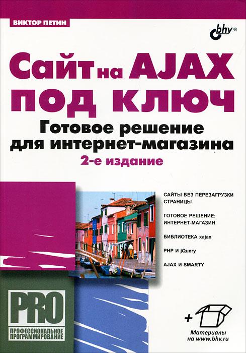 Виктор Петин Сайт на AJAX под ключ. Готовое решение для интернет-магазина андрей овчаренко ajax на примерах