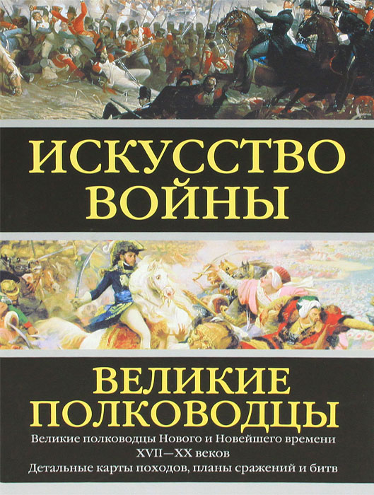 Искусство войны. Великие полководцы Нового и Новейшего времени
