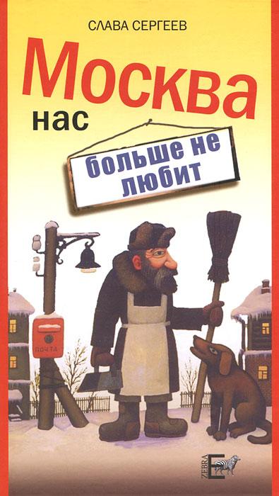 Слава Сергеев Москва нас больше не любит московские воспоминания шестидесятых годов