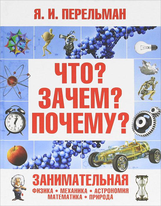 Я. И. Перельман Что? Зачем? Почему? Занимательная физика, механика, астрономия, математика, природа