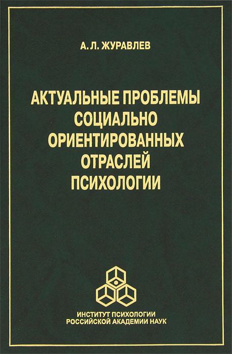 А. Л. Журавлев Актуальные проблемы социально ориентированных отраслей психологии тенденции развития современной психологической науки комплект из 2 книг