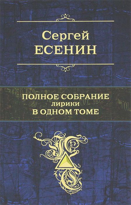 Сергей Есенин Сергей Есенин. Полное собрание лирики в 1 томе цена