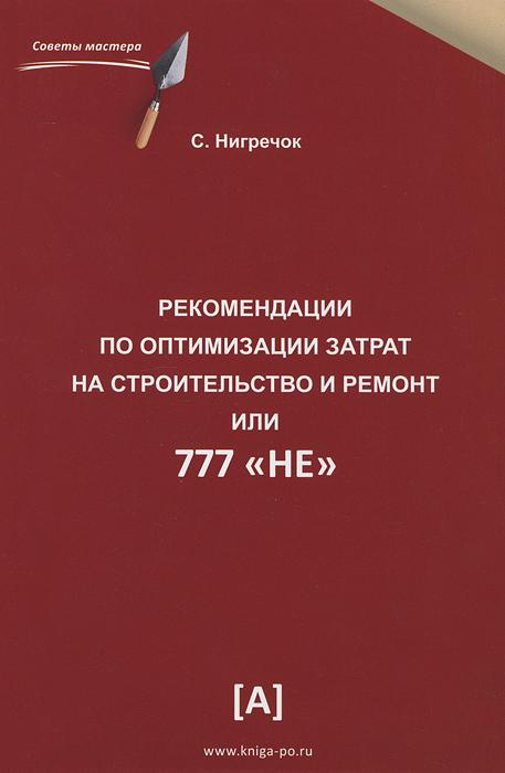 С. Нигречок Рекомендации по оптимизации затрат на строительство и ремонт, или 777 НЕ