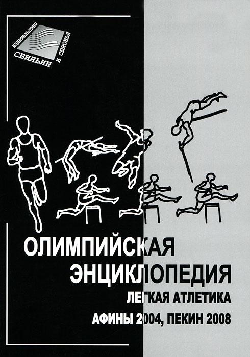 Олимпийская энциклопедия. Легкая атлетика. Афины 2004, Пекин 2008 легкая атлетика