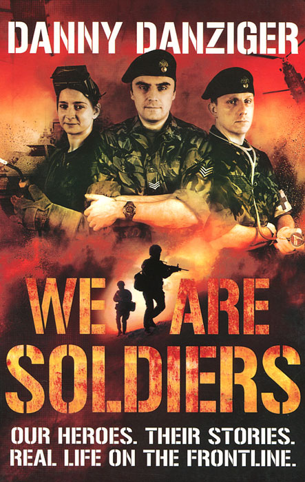 We Are Soldiers: Our Heroes: Their Stories: Real Life on the Frontline