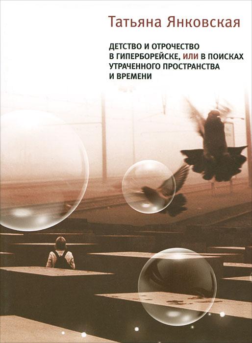 Татьяна Янковская Детство и отрочество в Гиперборейске, или В поисках утраченного пространства и времени ISBN: 978-5-9691-0722-9