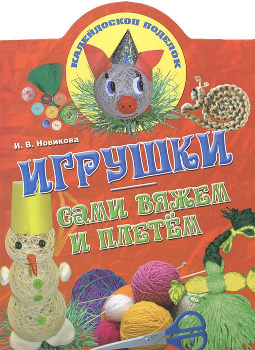 И. В. Новикова Игрушки. Сами вяжем и плетем и в новикова фигурки и игрушки из ниток и пряжи