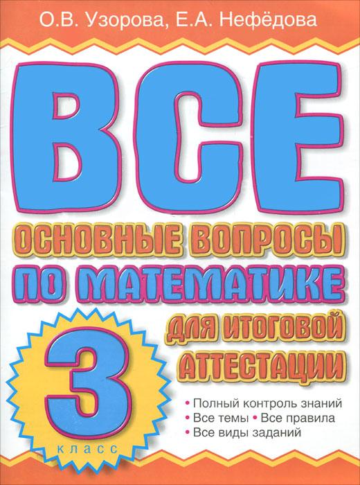 О. В. Узорова, Е. А. Нефедова Все основные вопросы по математике для итоговой аттестации. 3 класс о в узорова летние задания по математике для повторения и закрепления учебного материала 1 класс
