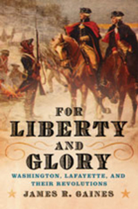 For Liberty and Glory – Washington, Lafayette and Their Revolutions