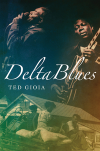 Delta Blues – The Life and Times of the Mississippi Masters Who Revolutionized American Music