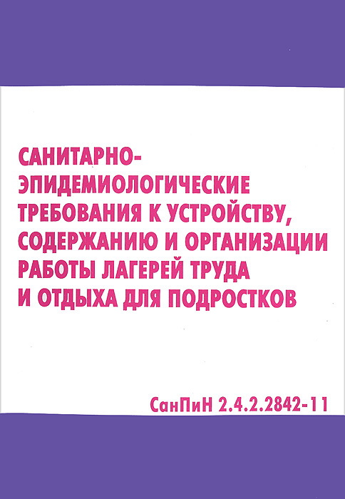 Санитарно-эпидемиологические требования к устройсту, содержанию и организации работы лагерей труда и отдыха для подростков. СанПиН 2.4.2.2842-11