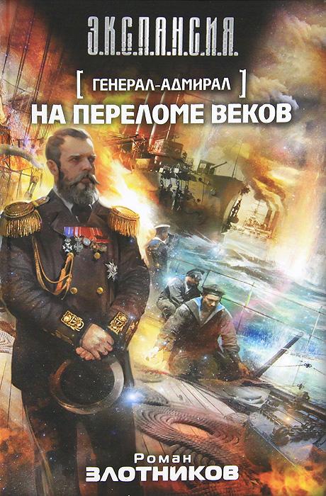 Роман Злотников Генерал-адмирал. На переломе веков белый генерал адмирал макаров
