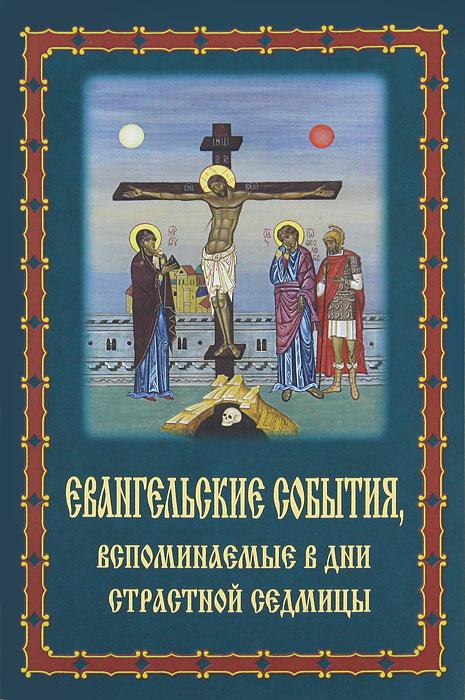 Евангельские события, вспоминаемые в дни Страстной Седмицы асмус м ред сост богослужения страстной седмицы и пасхи
