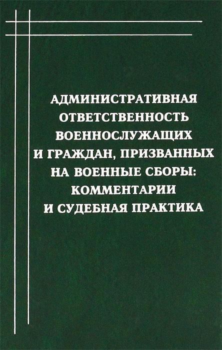Административная ответственность военнослужащих и граждан, призванных на военные сборы. Комментарии и судебная практика